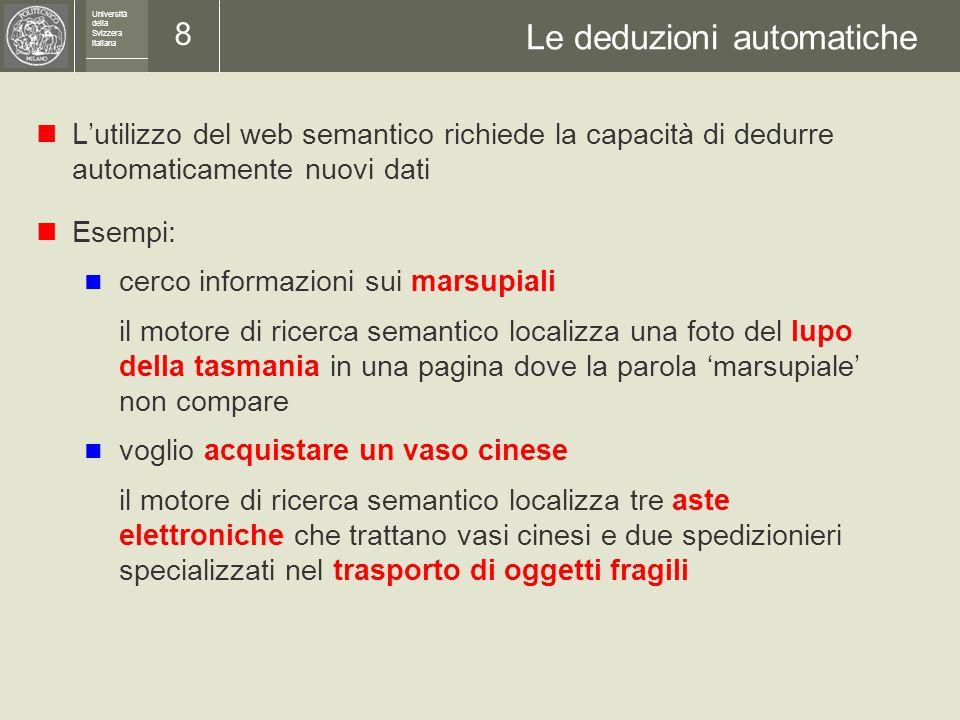 Università della Svizzera italiana 7 Formati standard Superare le limitazioni di HTML Alcuni standard per il web semantico sviluppati e sostenuti dal W3C (World Wide Web Consortium, http://www.w3.org ): XML Extensible Markup Language RDF Resource Description Framework OWL Web Ontology Language