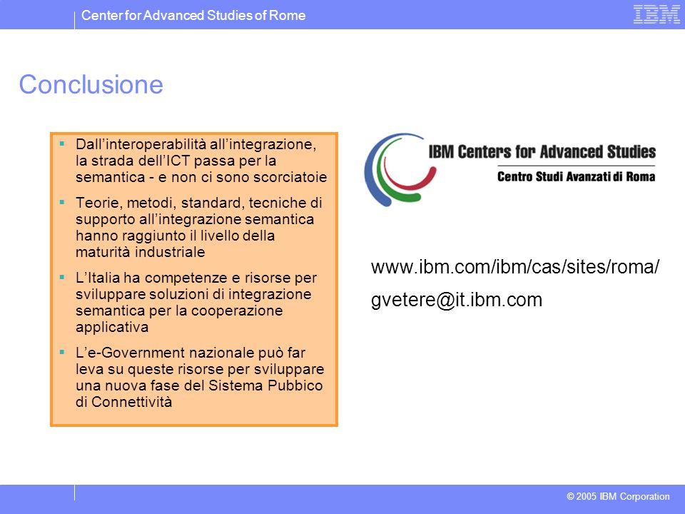 Center for Advanced Studies of Rome © 2005 IBM Corporation Conclusione Dallinteroperabilità allintegrazione, la strada dellICT passa per la semantica - e non ci sono scorciatoie Teorie, metodi, standard, tecniche di supporto allintegrazione semantica hanno raggiunto il livello della maturità industriale LItalia ha competenze e risorse per sviluppare soluzioni di integrazione semantica per la cooperazione applicativa Le-Government nazionale può far leva su queste risorse per sviluppare una nuova fase del Sistema Pubbico di Connettività www.ibm.com/ibm/cas/sites/roma/ gvetere@it.ibm.com