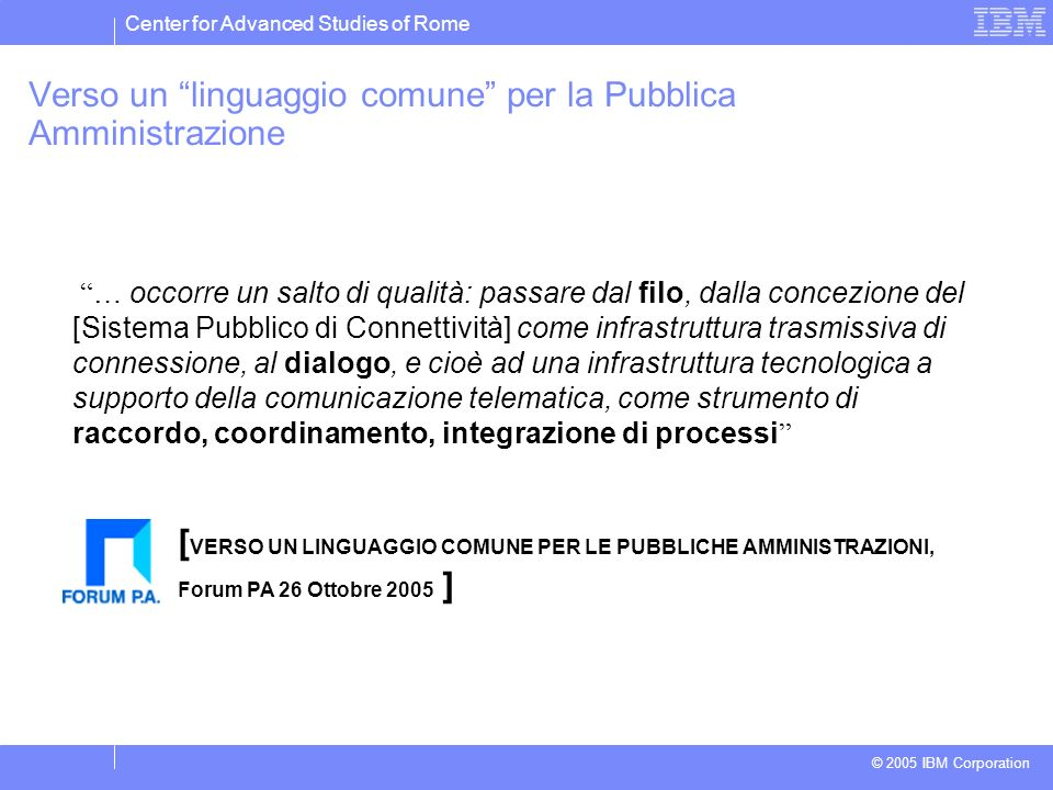 Center for Advanced Studies of Rome © 2005 IBM Corporation Verso un linguaggio comune per la Pubblica Amministrazione … occorre un salto di qualità: p