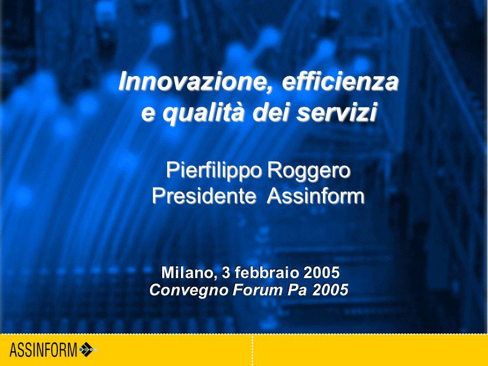 1 Milano, 3 febbraio 2005 Convegno ForumPa Innovazione, efficienza e qualità dei servizi Pierfilippo Roggero Presidente Assinform Milano, 3 febbraio 2005 Convegno Forum Pa 2005