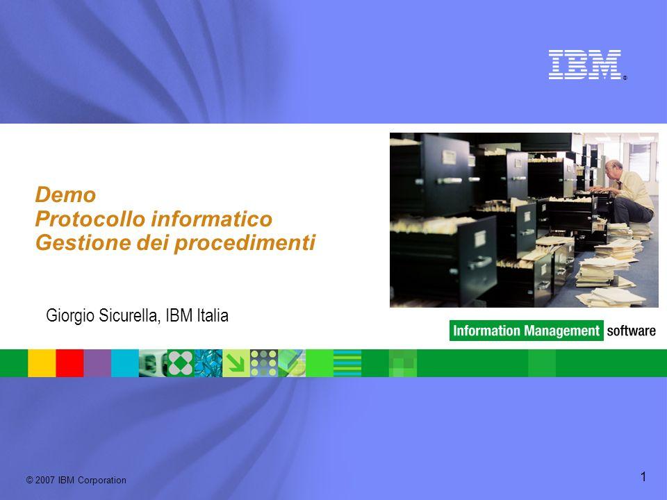 © 2007 IBM Corporation ® 1 Demo Protocollo informatico Gestione dei procedimenti Giorgio Sicurella, IBM Italia