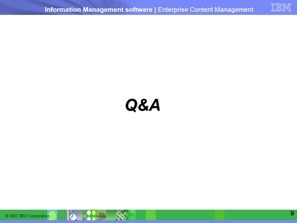 © 2007 IBM Corporation Information Management software | Enterprise Content Management 9 Q&A