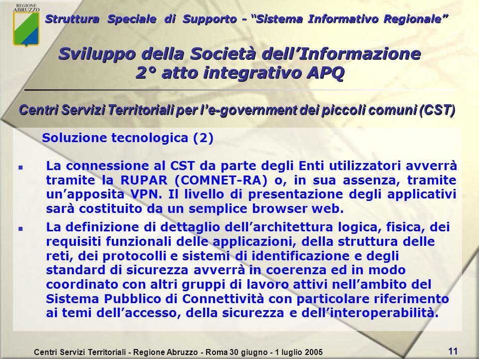 Struttura Speciale di Supporto - Sistema Informativo Regionale Centri Servizi Territoriali - Regione Abruzzo - Roma 30 giugno - 1 luglio 2005 11 Soluzione tecnologica (2) La connessione al CST da parte degli Enti utilizzatori avverrà tramite la RUPAR (COMNET-RA) o, in sua assenza, tramite unapposita VPN.
