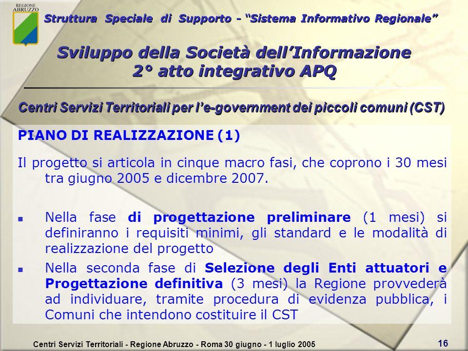 Struttura Speciale di Supporto - Sistema Informativo Regionale Centri Servizi Territoriali - Regione Abruzzo - Roma 30 giugno - 1 luglio 2005 16 PIANO DI REALIZZAZIONE (1) Il progetto si articola in cinque macro fasi, che coprono i 30 mesi tra giugno 2005 e dicembre 2007.