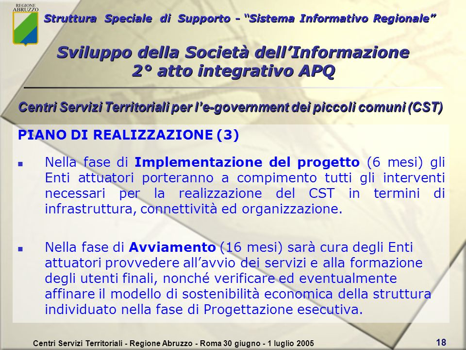 Struttura Speciale di Supporto - Sistema Informativo Regionale Centri Servizi Territoriali - Regione Abruzzo - Roma 30 giugno - 1 luglio 2005 18 PIANO DI REALIZZAZIONE (3) Nella fase di Implementazione del progetto (6 mesi) gli Enti attuatori porteranno a compimento tutti gli interventi necessari per la realizzazione del CST in termini di infrastruttura, connettività ed organizzazione.