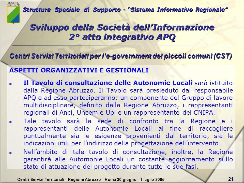 Struttura Speciale di Supporto - Sistema Informativo Regionale Centri Servizi Territoriali - Regione Abruzzo - Roma 30 giugno - 1 luglio 2005 21 ASPETTI ORGANIZZATIVI E GESTIONALI Il Tavolo di consultazione delle Autonomie Locali sarà istituito dalla Regione Abruzzo.