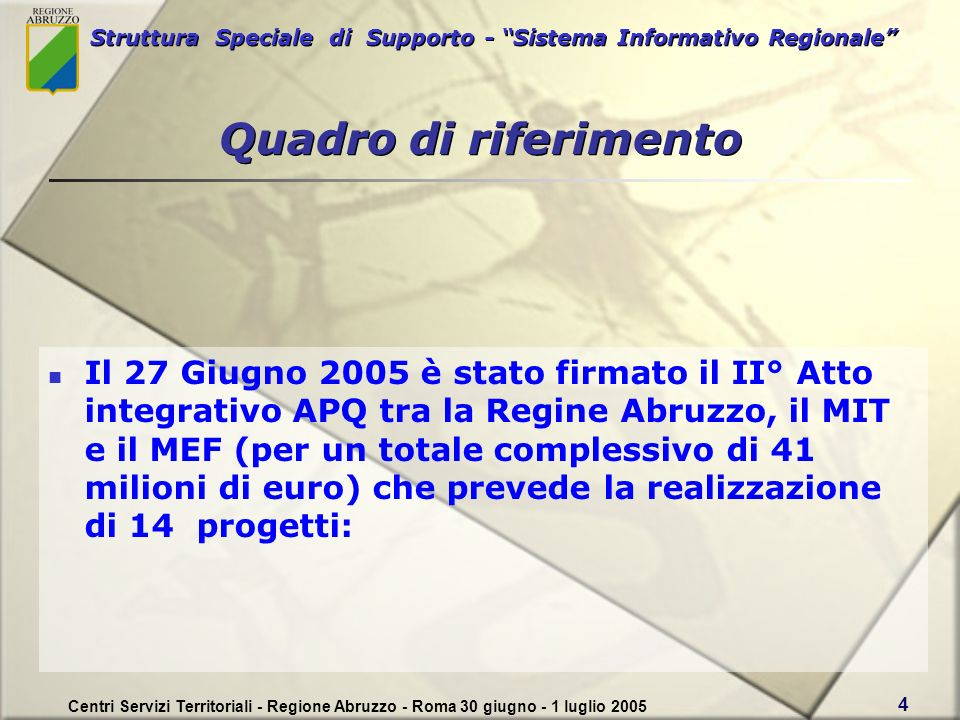 Struttura Speciale di Supporto - Sistema Informativo Regionale Centri Servizi Territoriali - Regione Abruzzo - Roma 30 giugno - 1 luglio 2005 4 Il 27 Giugno 2005 è stato firmato il II° Atto integrativo APQ tra la Regine Abruzzo, il MIT e il MEF (per un totale complessivo di 41 milioni di euro) che prevede la realizzazione di 14 progetti: Quadro di riferimento