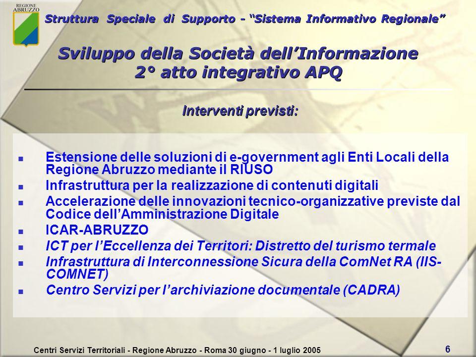 Struttura Speciale di Supporto - Sistema Informativo Regionale Centri Servizi Territoriali - Regione Abruzzo - Roma 30 giugno - 1 luglio 2005 6 Sviluppo della Società dellInformazione 2° atto integrativo APQ Estensione delle soluzioni di e-government agli Enti Locali della Regione Abruzzo mediante il RIUSO Infrastruttura per la realizzazione di contenuti digitali Accelerazione delle innovazioni tecnico-organizzative previste dal Codice dellAmministrazione Digitale ICAR-ABRUZZO ICT per lEccellenza dei Territori: Distretto del turismo termale Infrastruttura di Interconnessione Sicura della ComNet RA (IIS- COMNET) Centro Servizi per larchiviazione documentale (CADRA) Interventi previsti: