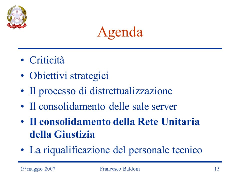 19 maggio 2007Francesco Baldoni15 Agenda Criticità Obiettivi strategici Il processo di distrettualizzazione Il consolidamento delle sale server Il consolidamento della Rete Unitaria della Giustizia La riqualificazione del personale tecnico