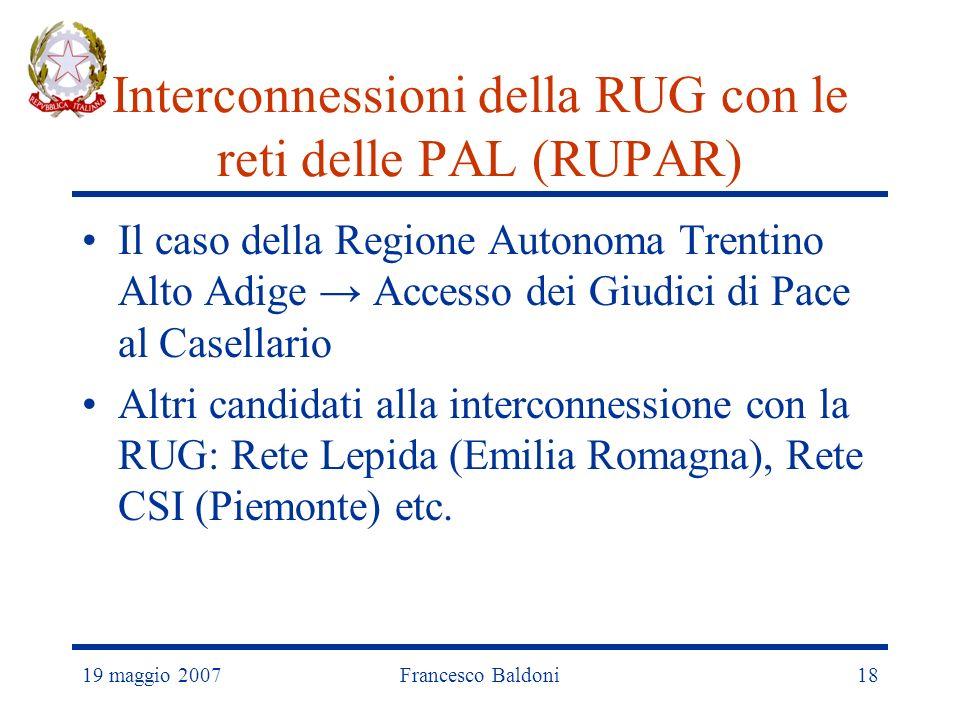 19 maggio 2007Francesco Baldoni18 Interconnessioni della RUG con le reti delle PAL (RUPAR) Il caso della Regione Autonoma Trentino Alto Adige Accesso dei Giudici di Pace al Casellario Altri candidati alla interconnessione con la RUG: Rete Lepida (Emilia Romagna), Rete CSI (Piemonte) etc.