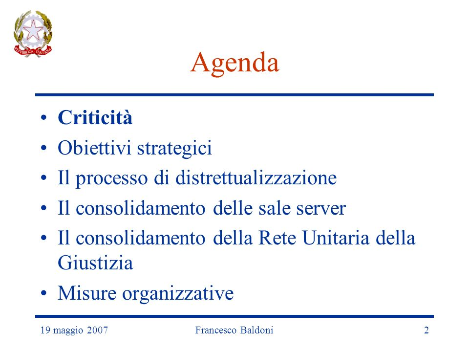 19 maggio 2007Francesco Baldoni2 Agenda Criticità Obiettivi strategici Il processo di distrettualizzazione Il consolidamento delle sale server Il consolidamento della Rete Unitaria della Giustizia Misure organizzative