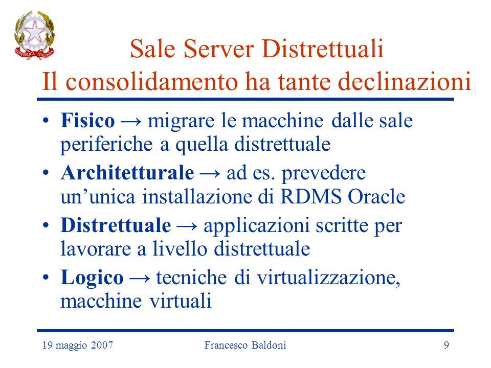 19 maggio 2007Francesco Baldoni9 Sale Server Distrettuali Il consolidamento ha tante declinazioni Fisico migrare le macchine dalle sale periferiche a quella distrettuale Architetturale ad es.