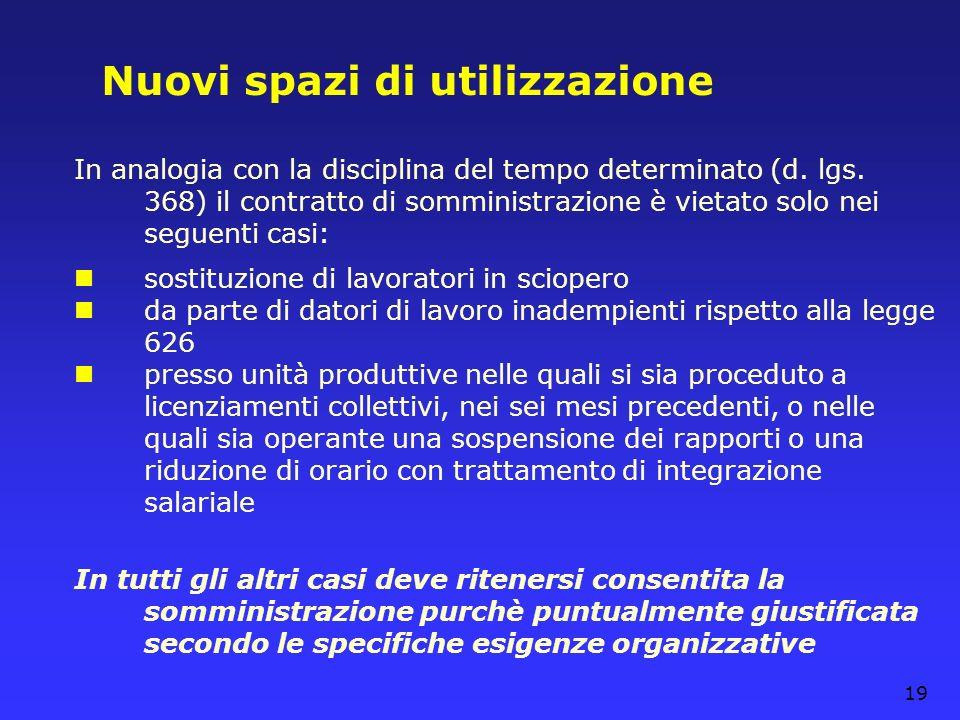 19 Nuovi spazi di utilizzazione In analogia con la disciplina del tempo determinato (d. lgs. 368) il contratto di somministrazione è vietato solo nei