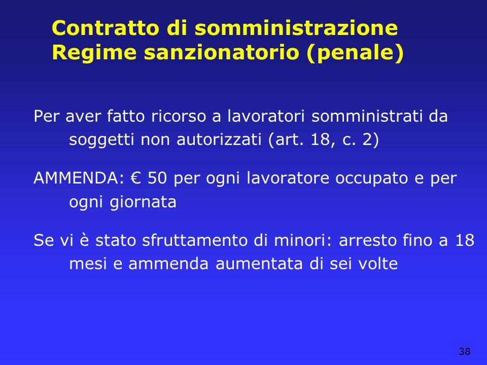 38 Contratto di somministrazione Regime sanzionatorio (penale) Per aver fatto ricorso a lavoratori somministrati da soggetti non autorizzati (art. 18,