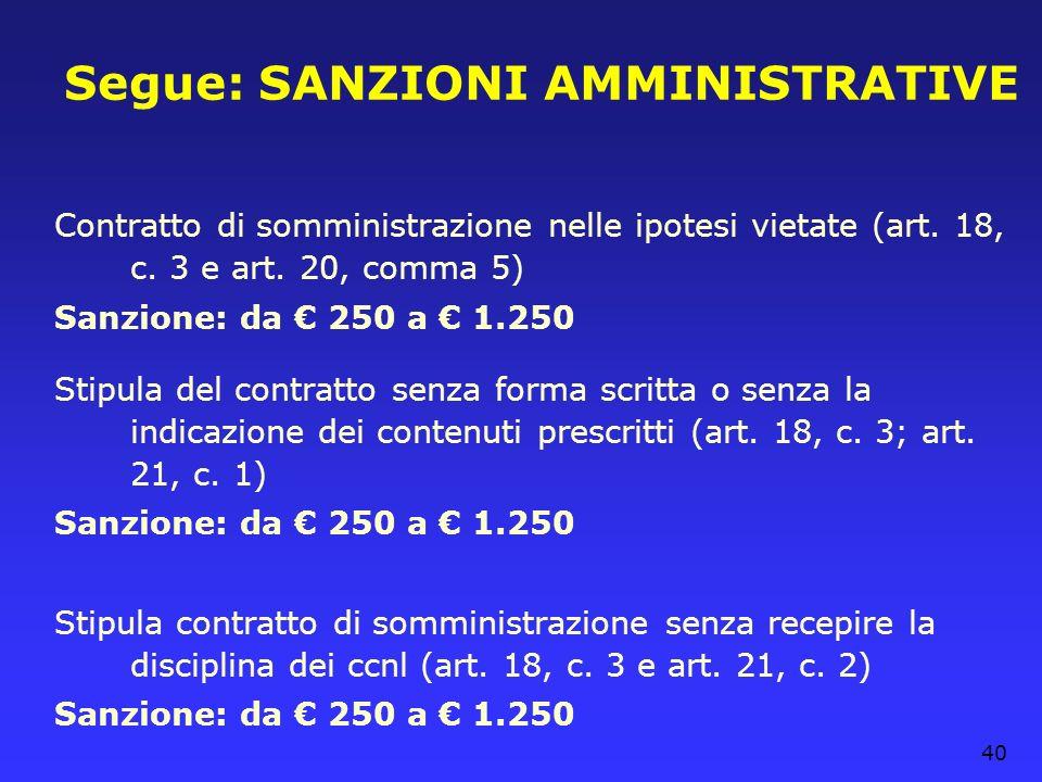 40 Segue: SANZIONI AMMINISTRATIVE Contratto di somministrazione nelle ipotesi vietate (art. 18, c. 3 e art. 20, comma 5) Sanzione: da 250 a 1.250 Stip