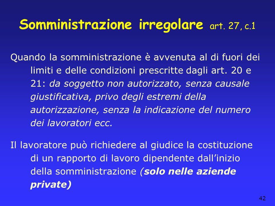 42 Somministrazione irregolare art. 27, c.1 Quando la somministrazione è avvenuta al di fuori dei limiti e delle condizioni prescritte dagli art. 20 e