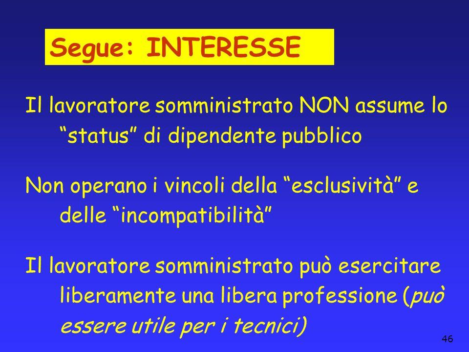 46 Segue: INTERESSE Il lavoratore somministrato NON assume lo status di dipendente pubblico Non operano i vincoli della esclusività e delle incompatib