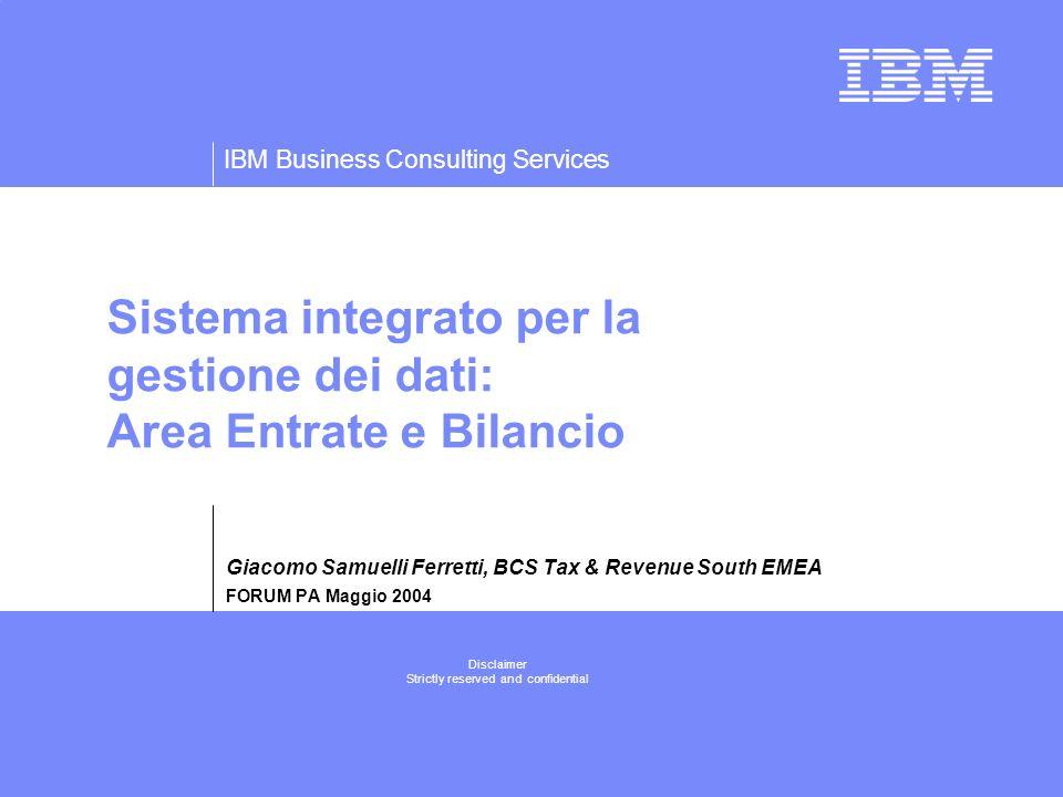 IBM Business Consulting Services Disclaimer Strictly reserved and confidential Sistema integrato per la gestione dei dati: Area Entrate e Bilancio Giacomo Samuelli Ferretti, BCS Tax & Revenue South EMEA FORUM PA Maggio 2004