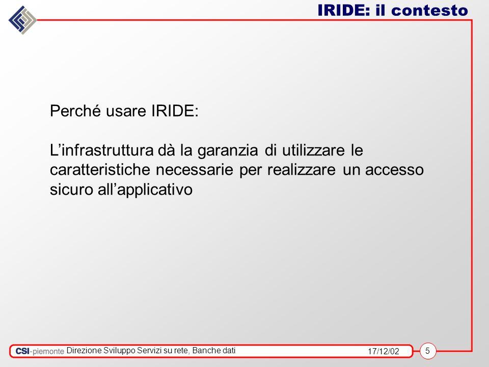 17/12/02 5 Direzione Sviluppo Servizi su rete, Banche dati IRIDE: il contesto Perché usare IRIDE: Linfrastruttura dà la garanzia di utilizzare le caratteristiche necessarie per realizzare un accesso sicuro allapplicativo