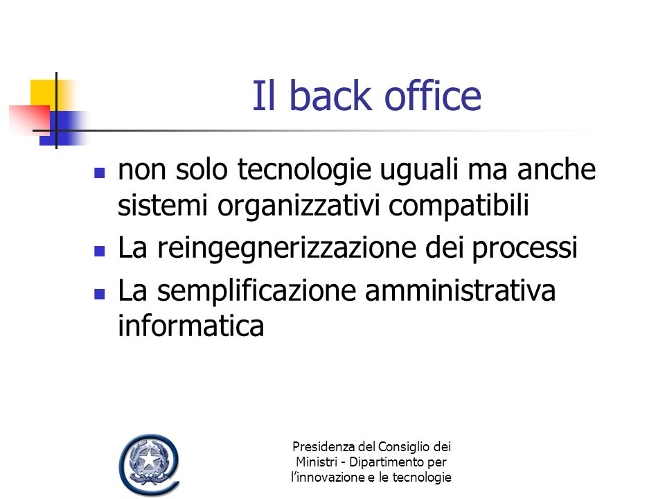 Presidenza del Consiglio dei Ministri - Dipartimento per linnovazione e le tecnologie Il back office non solo tecnologie uguali ma anche sistemi organizzativi compatibili La reingegnerizzazione dei processi La semplificazione amministrativa informatica