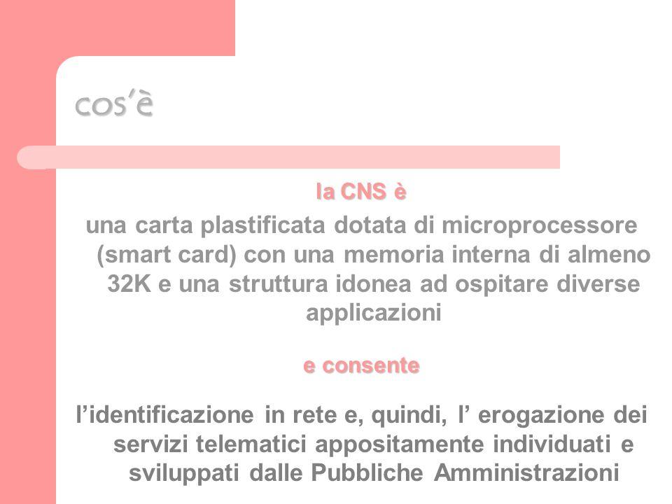 cosè la CNS è una carta plastificata dotata di microprocessore (smart card) con una memoria interna di almeno 32K e una struttura idonea ad ospitare diverse applicazioni e consente lidentificazione in rete e, quindi, l erogazione dei servizi telematici appositamente individuati e sviluppati dalle Pubbliche Amministrazioni