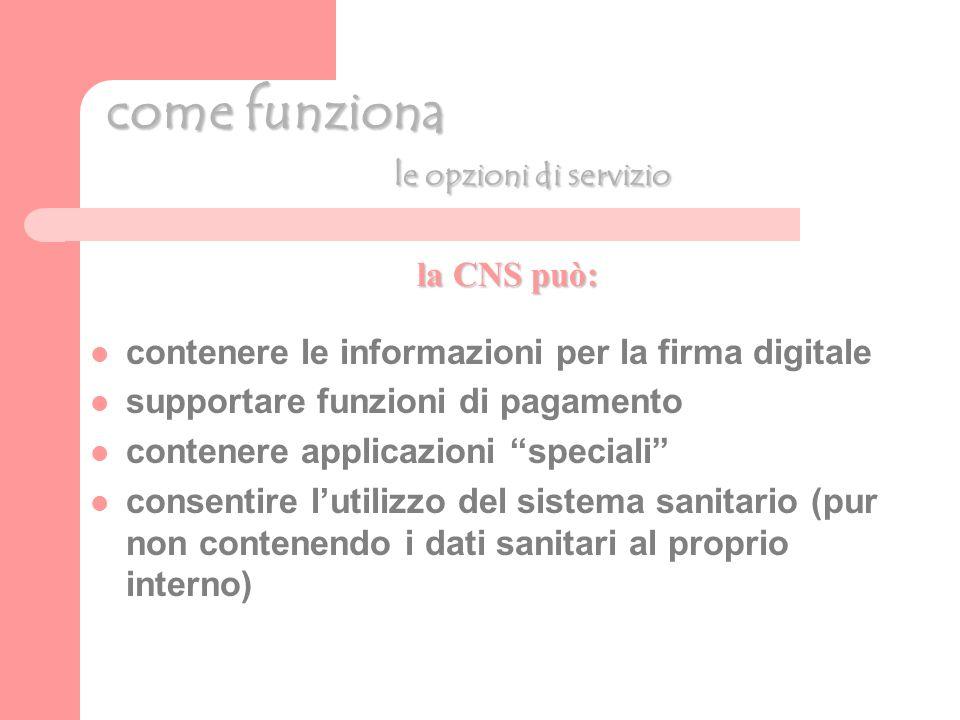 come funziona le opzioni di servizio la CNS può: contenere le informazioni per la firma digitale supportare funzioni di pagamento contenere applicazioni speciali consentire lutilizzo del sistema sanitario (pur non contenendo i dati sanitari al proprio interno)