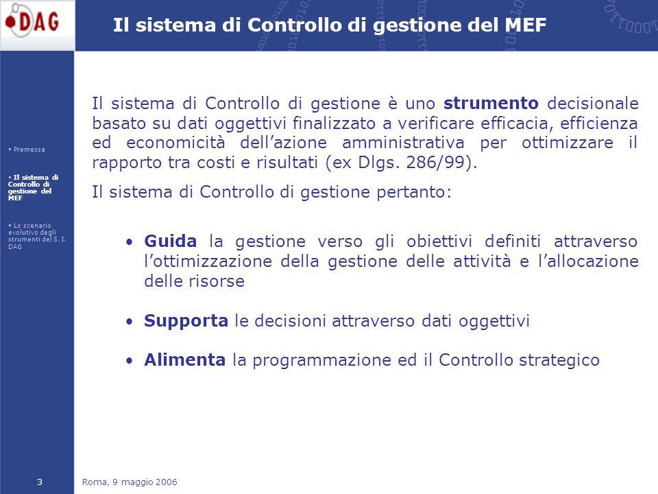 Roma, 9 maggio 20063 Il sistema di Controllo di gestione del MEF Il sistema di Controllo di gestione è uno strumento decisionale basato su dati oggettivi finalizzato a verificare efficacia, efficienza ed economicità dellazione amministrativa per ottimizzare il rapporto tra costi e risultati (ex Dlgs.