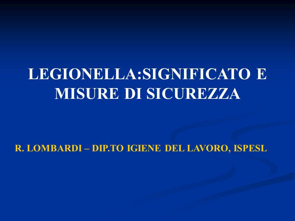 LEGIONELLA:SIGNIFICATO E MISURE DI SICUREZZA R. LOMBARDI – DIP.TO IGIENE DEL LAVORO, ISPESL