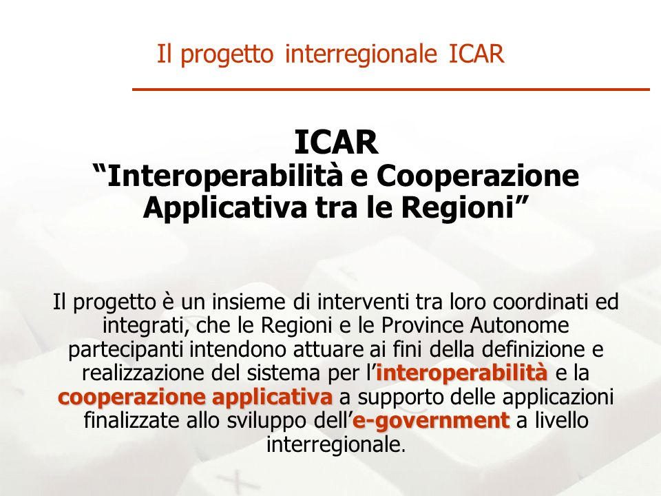 ICAR Interoperabilità e Cooperazione Applicativa tra le Regioni interoperabilità cooperazione applicativa e-government Il progetto è un insieme di interventi tra loro coordinati ed integrati, che le Regioni e le Province Autonome partecipanti intendono attuare ai fini della definizione e realizzazione del sistema per linteroperabilità e la cooperazione applicativa a supporto delle applicazioni finalizzate allo sviluppo delle-government a livello interregionale.