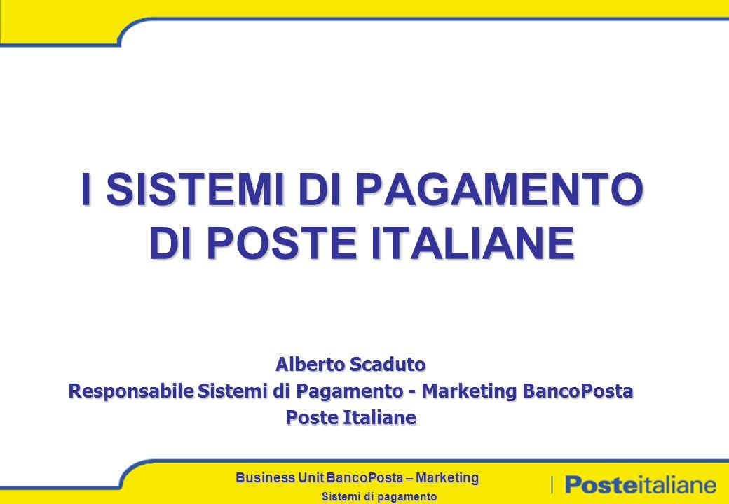 Business Unit BancoPosta – Marketing Sistemi di pagamento I SISTEMI DI PAGAMENTO DI POSTE ITALIANE Alberto Scaduto Responsabile Sistemi di Pagamento - Marketing BancoPosta Poste Italiane