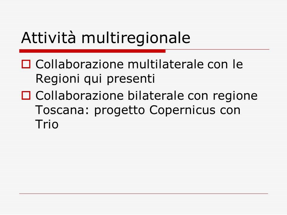 Attività multiregionale Collaborazione multilaterale con le Regioni qui presenti Collaborazione bilaterale con regione Toscana: progetto Copernicus con Trio