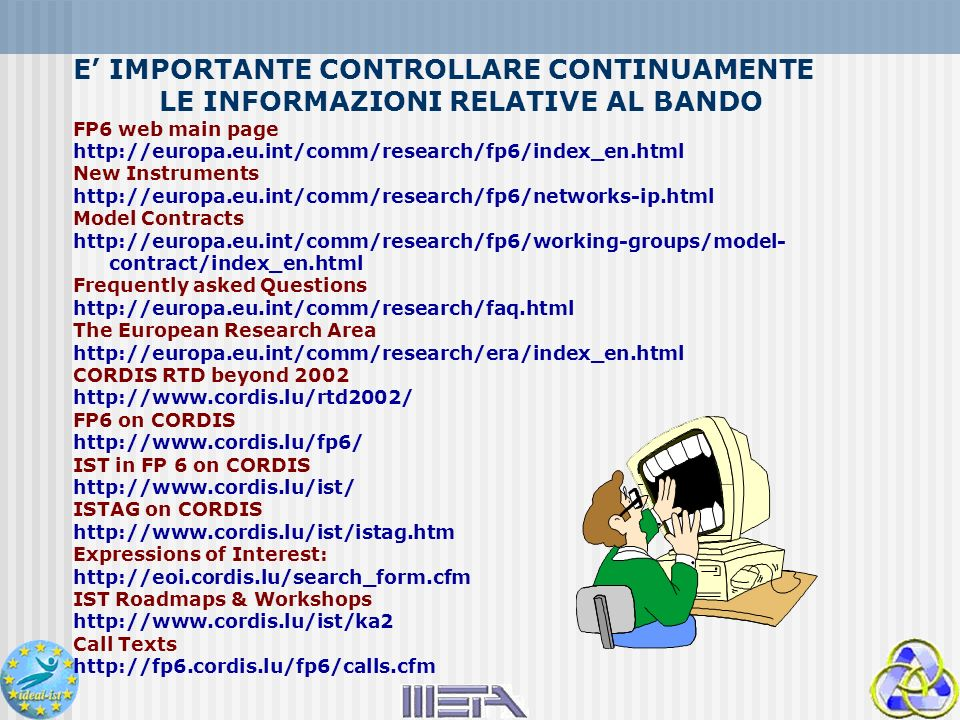 E IMPORTANTE CONTROLLARE CONTINUAMENTE LE INFORMAZIONI RELATIVE AL BANDO FP6 web main page   New Instruments   Model Contracts   contract/index_en.html Frequently asked Questions   The European Research Area   CORDIS RTD beyond FP6 on CORDIS   IST in FP 6 on CORDIS   ISTAG on CORDIS   Expressions of Interest:   IST Roadmaps & Workshops   Call Texts