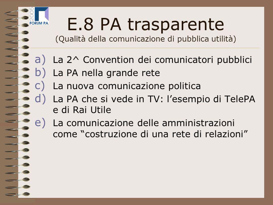 E.8 PA trasparente (Qualità della comunicazione di pubblica utilità) a) La 2^ Convention dei comunicatori pubblici b) La PA nella grande rete c) La nuova comunicazione politica d) La PA che si vede in TV: lesempio di TelePA e di Rai Utile e) La comunicazione delle amministrazioni come costruzione di una rete di relazioni