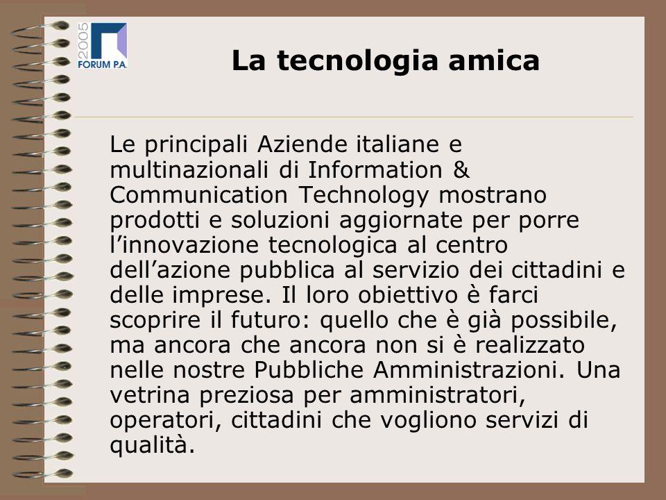 Le principali Aziende italiane e multinazionali di Information & Communication Technology mostrano prodotti e soluzioni aggiornate per porre linnovazione tecnologica al centro dellazione pubblica al servizio dei cittadini e delle imprese.