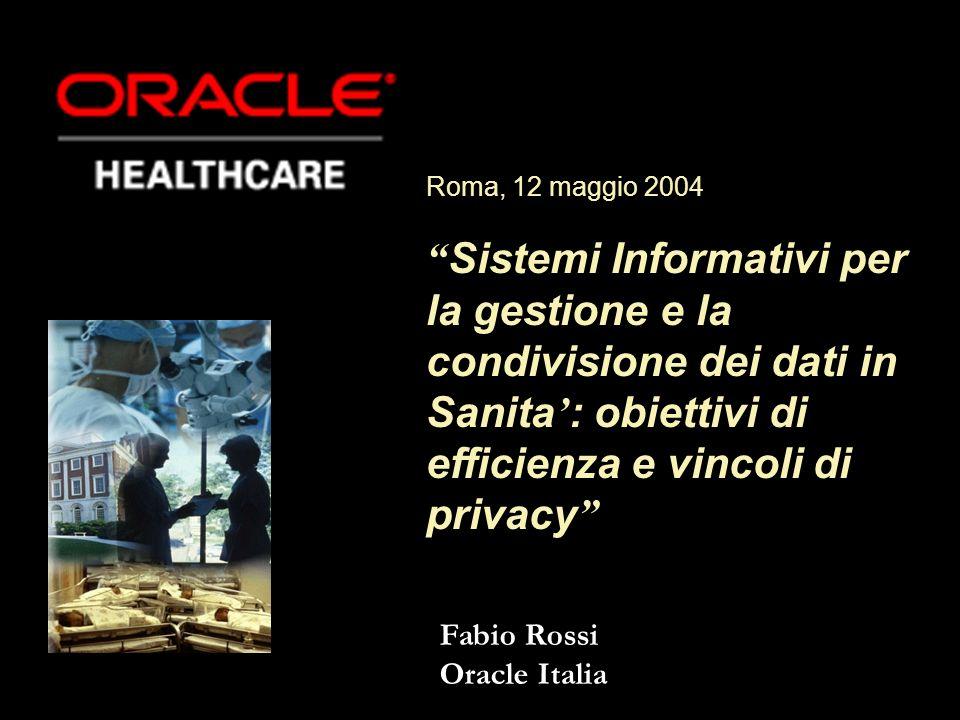 Fabio Rossi Oracle Italia Roma, 12 maggio 2004 Sistemi Informativi per la gestione e la condivisione dei dati in Sanita : obiettivi di efficienza e vincoli di privacy