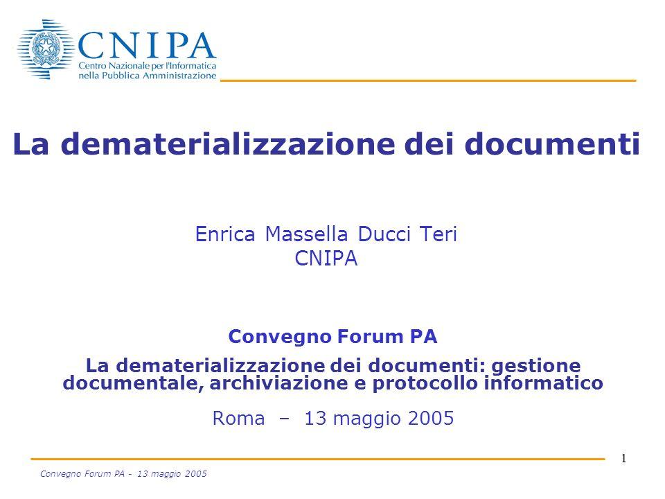 1 Convegno Forum PA - 13 maggio 2005 La dematerializzazione dei documenti Enrica Massella Ducci Teri CNIPA Convegno Forum PA La dematerializzazione de