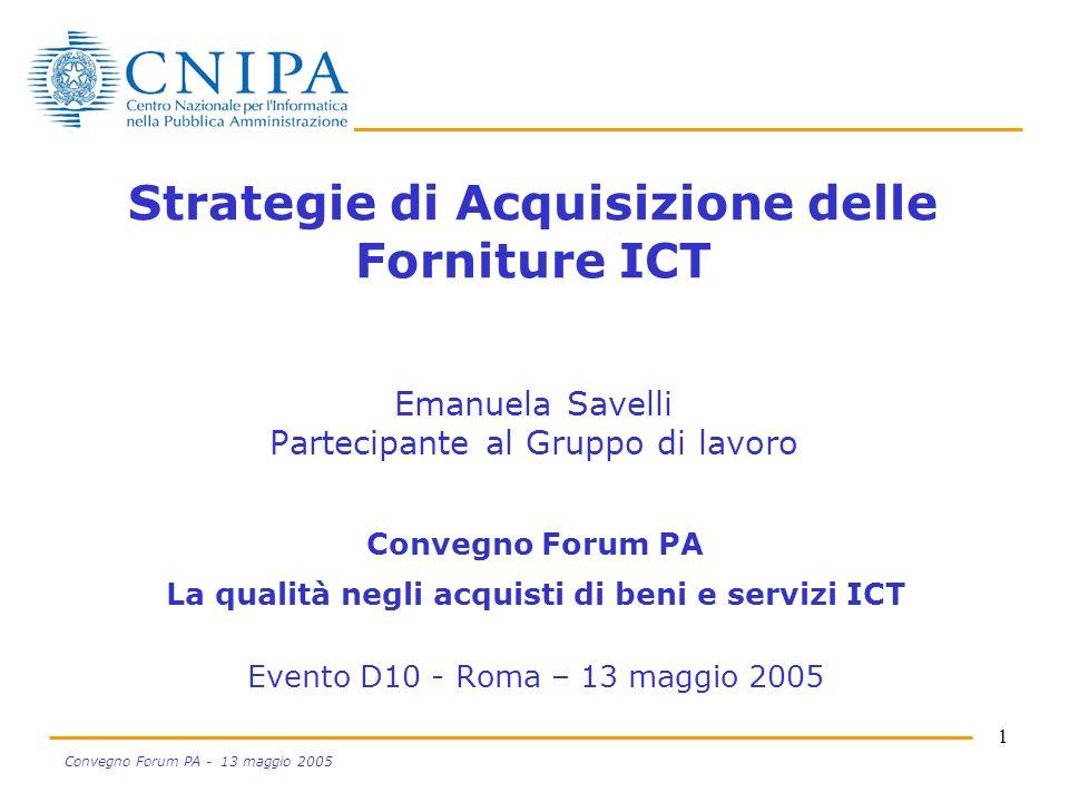 1 Convegno Forum PA - 13 maggio 2005 Strategie di Acquisizione delle Forniture ICT Emanuela Savelli Partecipante al Gruppo di lavoro Convegno Forum PA La qualità negli acquisti di beni e servizi ICT Evento D10 - Roma – 13 maggio 2005