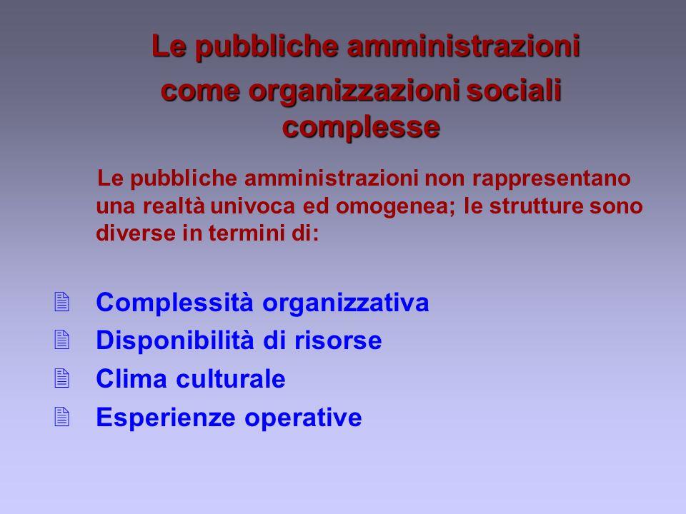 Le pubbliche amministrazioni Le pubbliche amministrazioni come organizzazioni sociali complesse Le pubbliche amministrazioni non rappresentano una realtà univoca ed omogenea; le strutture sono diverse in termini di: 2Complessità organizzativa 2Disponibilità di risorse 2Clima culturale 2Esperienze operative