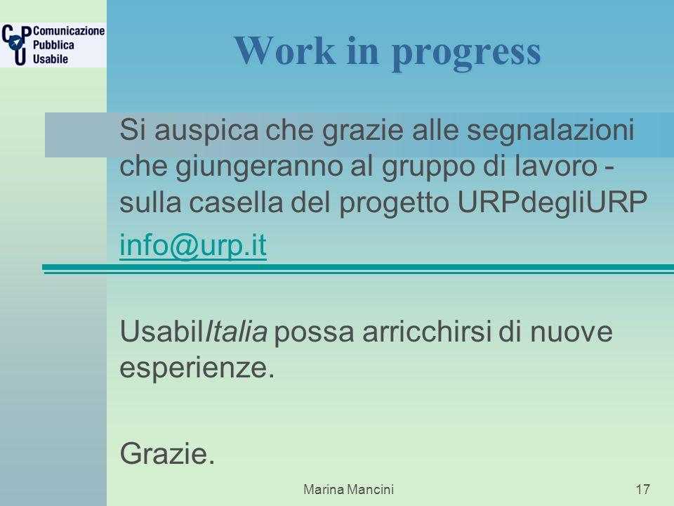 Marina Mancini17 Work in progress Si auspica che grazie alle segnalazioni che giungeranno al gruppo di lavoro - sulla casella del progetto URPdegliURP info@urp.it UsabilItalia possa arricchirsi di nuove esperienze.