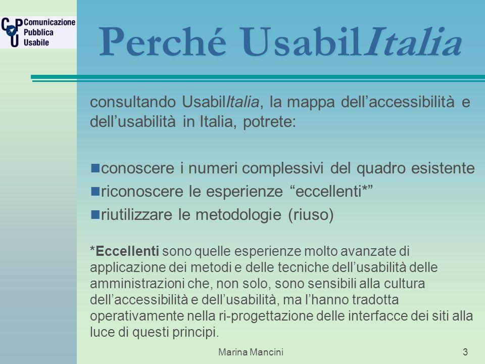 Marina Mancini3 Perché UsabilItalia consultando UsabilItalia, la mappa dellaccessibilità e dellusabilità in Italia, potrete: conoscere i numeri complessivi del quadro esistente riconoscere le esperienze eccellenti* riutilizzare le metodologie (riuso) *Eccellenti sono quelle esperienze molto avanzate di applicazione dei metodi e delle tecniche dellusabilità delle amministrazioni che, non solo, sono sensibili alla cultura dellaccessibilità e dellusabilità, ma lhanno tradotta operativamente nella ri-progettazione delle interfacce dei siti alla luce di questi principi.