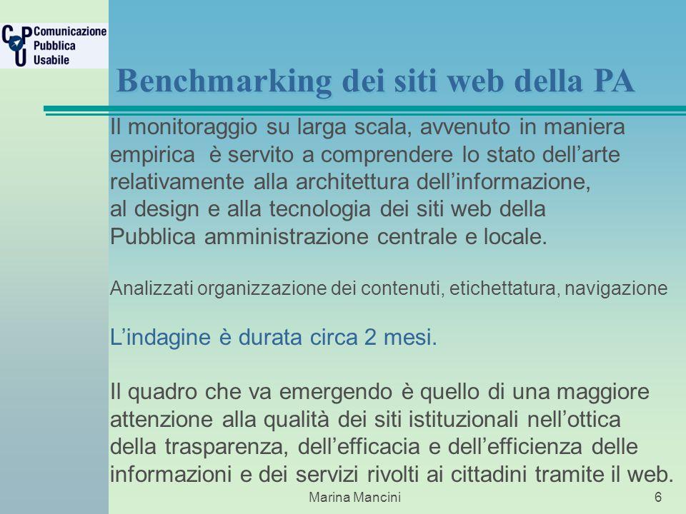 Marina Mancini6 Benchmarking dei siti web della PA Il monitoraggio su larga scala, avvenuto in maniera empirica è servito a comprendere lo stato dellarte relativamente alla architettura dellinformazione, al design e alla tecnologia dei siti web della Pubblica amministrazione centrale e locale.