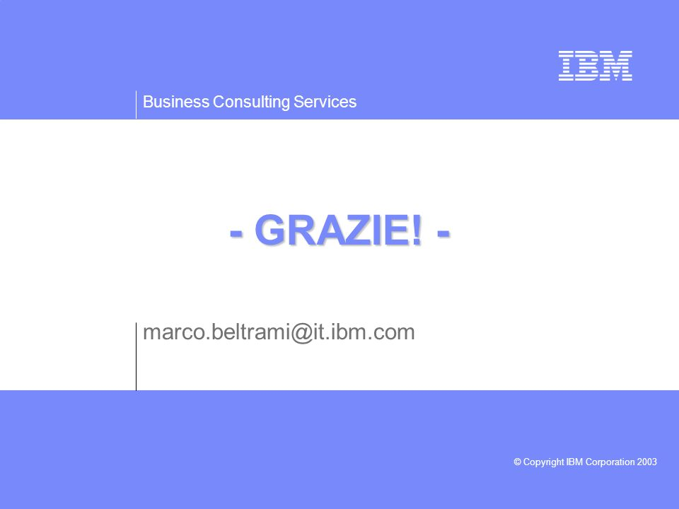 Business Consulting Services © Copyright IBM Corporation 2003 - GRAZIE! - marco.beltrami@it.ibm.com