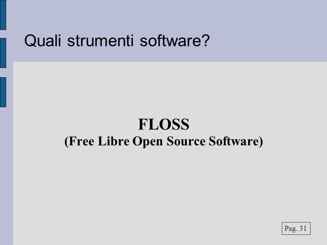 Quali strumenti software FLOSS (Free Libre Open Source Software) Pag. 31