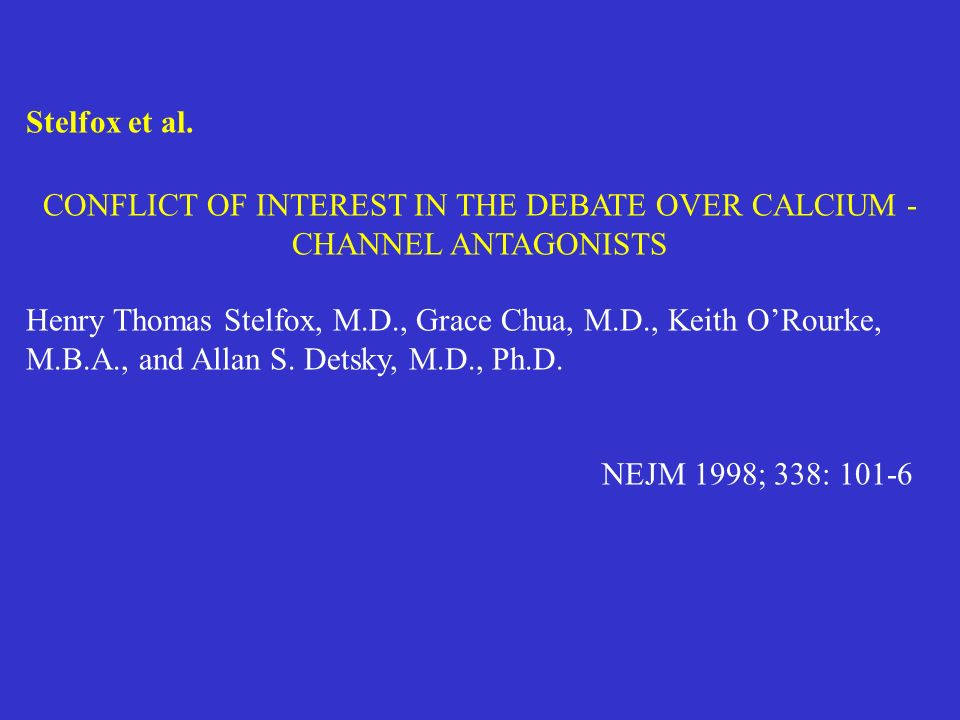 Stelfox et al. CONFLICT OF INTEREST IN THE DEBATE OVER CALCIUM - CHANNEL ANTAGONISTS Henry Thomas Stelfox, M.D., Grace Chua, M.D., Keith ORourke, M.B.