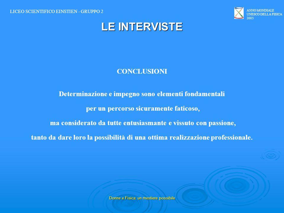 ANNO MONDIALE UNESCO DELLA FISICA 2005 Donne e Fisica: un mestiere possibile LE INTERVISTE CONCLUSIONI Determinazione e impegno sono elementi fondamen