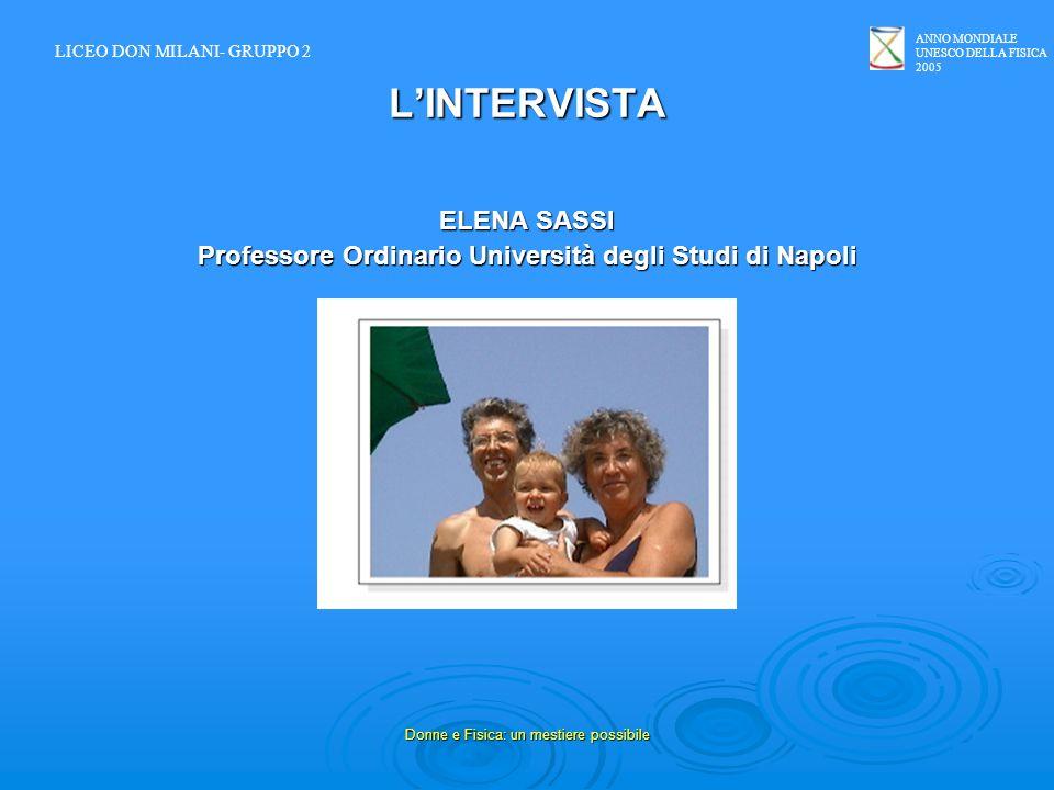 ANNO MONDIALE UNESCO DELLA FISICA 2005 Donne e Fisica: un mestiere possibile LINTERVISTA ELENA SASSI Professore Ordinario Università degli Studi di Na