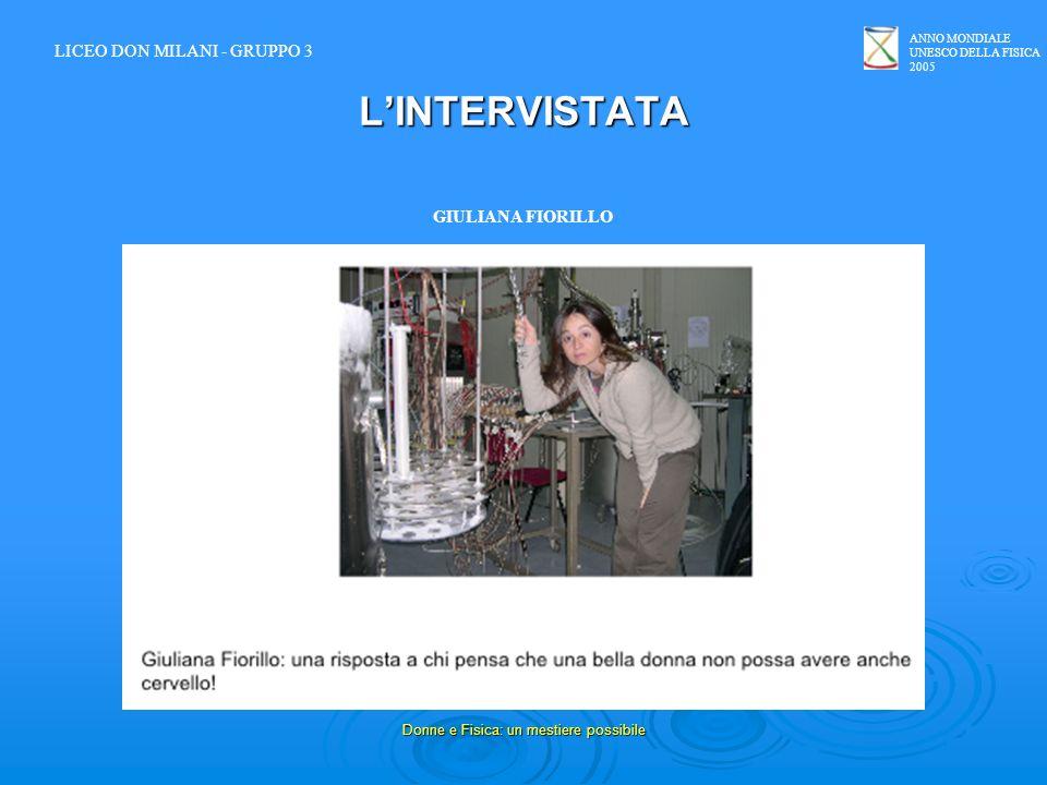 ANNO MONDIALE UNESCO DELLA FISICA 2005 Donne e Fisica: un mestiere possibile LINTERVISTATA GIULIANA FIORILLO LICEO DON MILANI - GRUPPO 3