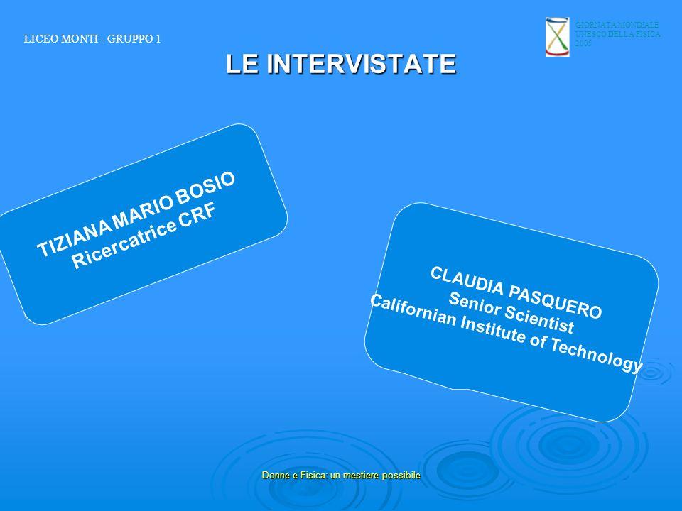 GIORNATA MONDIALE UNESCO DELLA FISICA 2005 Donne e Fisica: un mestiere possibile LE INTERVISTATE TIZIANA MARIO BOSIO Ricercatrice CRF CLAUDIA PASQUERO