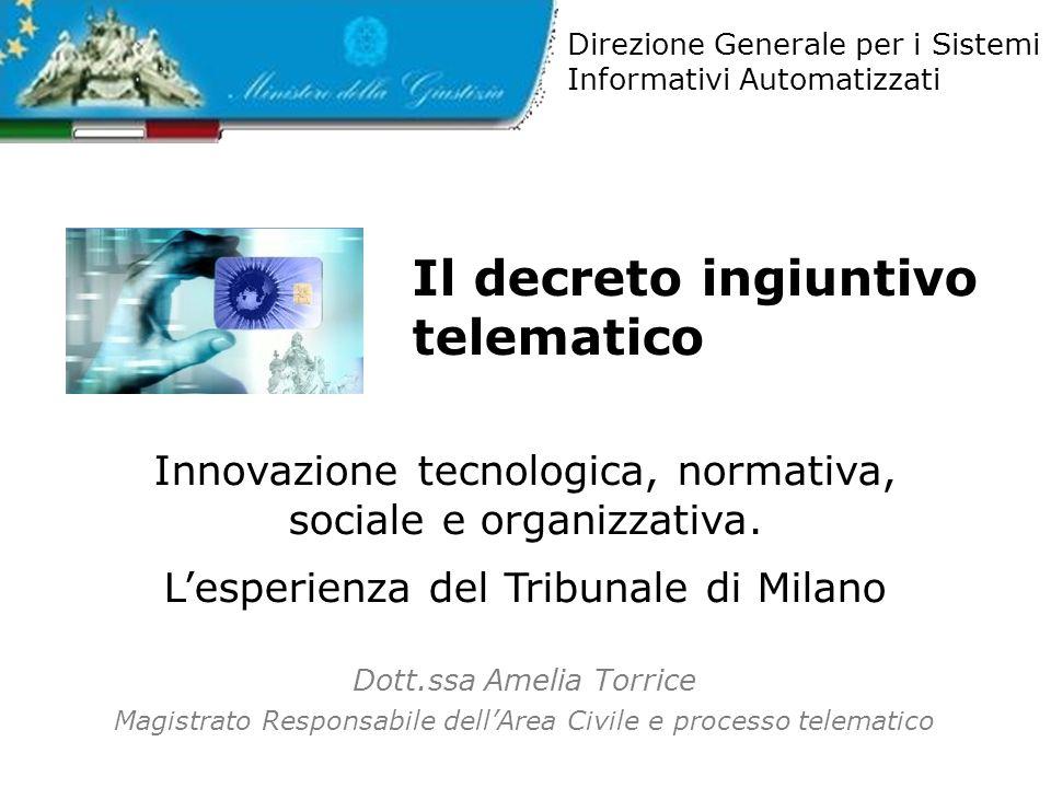 Il decreto ingiuntivo telematico Dott.ssa Amelia Torrice Magistrato Responsabile dellArea Civile e processo telematico Direzione Generale per i Sistemi Informativi Automatizzati Innovazione tecnologica, normativa, sociale e organizzativa.