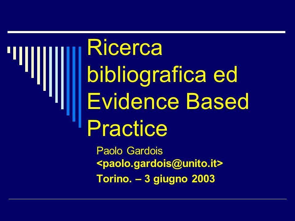LEvidence Based Practice La ricerca bibliografica in ambito biomedico va collocata in un contesto più ampio: perché si ricercano informazioni.
